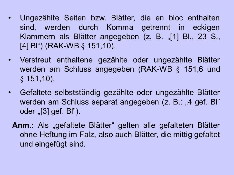 """Ungezählte Seiten bzw. Blätter, die en bloc enthalten sind, werden durch Komma getrennt in eckigen Klammern als Blätter angegeben (z. B. """"[1] Bl., 23 S., [4] Bl ) (RAK‑WB § 151,10)."""